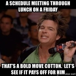 Bold Move Cotton - A schedule meeting through lunch on a Friday That's a bold move cotton.  Let's see if it pays off for him