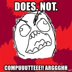 Rage FU - does. not. compuuutteee!! arggghh