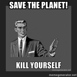 kill yourself guy - save the planet!
