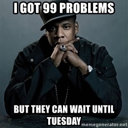 Jay Z problem - I got 99 problems but they can wait until Tuesday