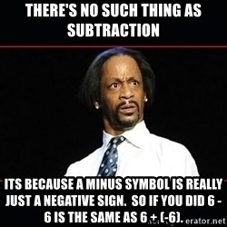 katt williams shocked - There's no such thing as subtraction Its because a minus symbol is really just a negative sign.  So if you did 6 - 6 is the same as 6 + (-6).