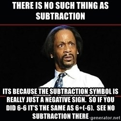katt williams shocked - There is no such thing as subtraction Its because the subtraction symbol is really just a negative sign.  So if you did 6-6 it's the same as 6+(-6).  See no subtraction there