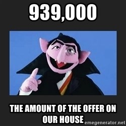 The Count from Sesame Street - 939,000 The amount of the offer on our house