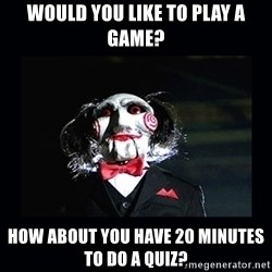 saw jigsaw meme - would you like to play a game? How about you have 20 minutes to do a quiz?