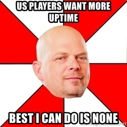 Pawn Stars - Us players want more uptime best I can do is none