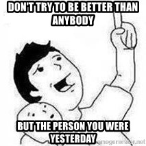 Look son, A person got mad - Don't try to be better than anybody but the person you were yesterday
