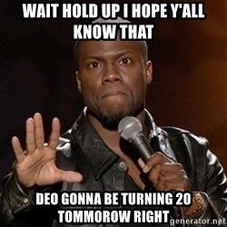 Kevin Hart - Wait Hold up i hope y'all know that Deo gonna be turning 20 tommorow right