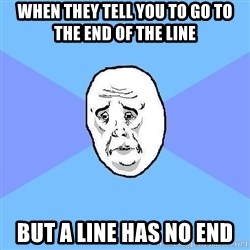 Okay Guy - WHen They tell you to go to the end of the line but a line has no end