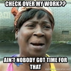 Ain't Nobody got time fo that - Check over my work?? ain't nobody got time for that
