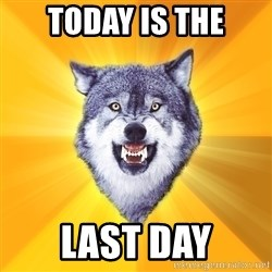 Courage Wolf - TODAY IS THE last day