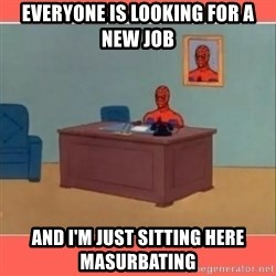 Masturbating Spider-Man - Everyone is looking for a new job and i'm just sitting here masurbating