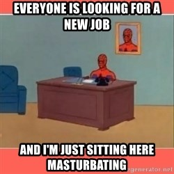 Masturbating Spider-Man - everyone is looking for a new job and i'm just sitting here masturbating
