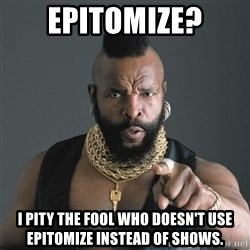 Mr T Fool - EPITOMIZE? I pity the fool who doesn't use epitomize instead of shows.