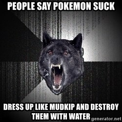 Insanity Wolf - people say pokemon suck dress up like mudkip and destroy them with water