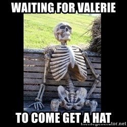 Still Waiting - Waiting for Valerie To come get a hat
