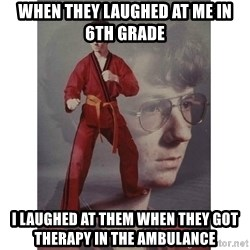 Karate Kid - when they laughed at me in 6th grade i laughed at them when they got THERAPY in the ambulance