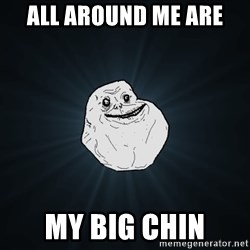 Forever Alone - all around me are  my big chin