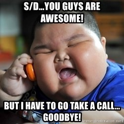 Fat Asian Kid - S/D...YOU GUYS ARE AWESOME! BUT I HAVE TO GO TAKE A CALL... GOODBYE!