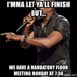 Kanye West - i'mma let ya'll finish but... we have a mandatory floor meeting monday at 7:30
