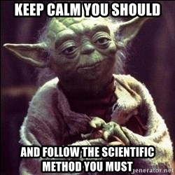 Advice Yoda - Keep calm You should And follow the scientific method you must