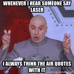 Dr. Evil Air Quotes - whenever i hear someone say laser i always think the air quotes with it
