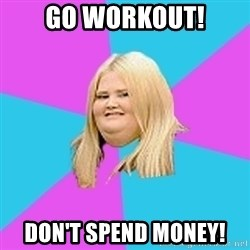 Fat Girl - GO WORKOUT! DON'T SPEND MONEY!