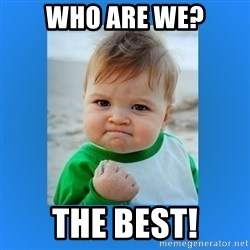 yes baby 2 - who are we? The best!