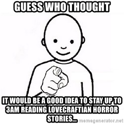 GUESS WHO YOU - Guess who thought it would be a good idea to stay up to 3am reading lovecraftian horror stories...