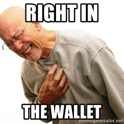 Old Man Heart Attack - right in  the wallet