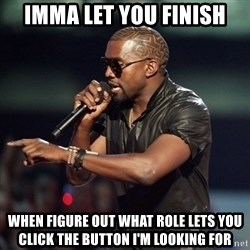 Kanye - imma let you finish when figure out what role lets you click the button I'm looking for