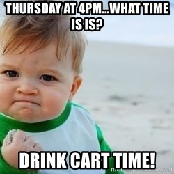 fist pump baby - Thursday at 4pm...What time is is? drink cart time!