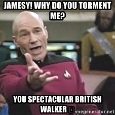 Picard Wtf - Jamesy! Why do you torment me? You spectacular British walker 😚