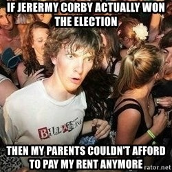 -Sudden Clarity Clarence - if jerermy corby actually won the election  then my parents couldn't afford to pay my rent anymore
