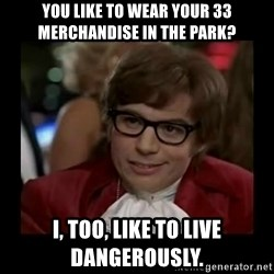 Dangerously Austin Powers - You like to wear your 33 merchandise in the park?  I, too, like to live dangerously.