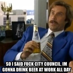 That escalated quickly-Ron Burgundy - SO I SAID FUCK CITY COUNCIL, im gonna drink beer at work all day