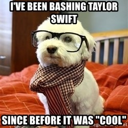 "hipster dog - I've been baShing taylor swift Since before it was ""cool"""