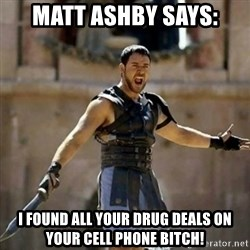 GLADIATOR - matt ashby says: i found all your drug deals on your cell phone bitch!