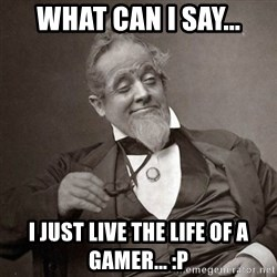 1889 [10] guy - What can i say... I just live the life of a gamer... :p