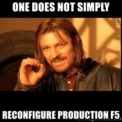 one does not  - One does not simply reconfigure production f5