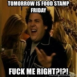 Fuck me right - Tomorrow is food stamp friday Fuck me right?!?!