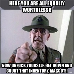R. Lee Ermey - Here you are all equally worthless!! now unfuck yourself, get down and count that inventory, maggot!!