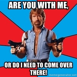 Chuck Norris  - Are you with me,  Or do i need to come over there!