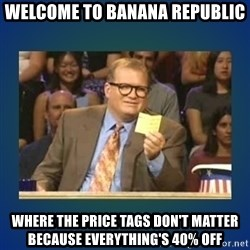 drew carey - WELCOME TO BANANA REPUBLIC WHERE THE PRICE TAGS DON'T MATTER BECAUSE EVERYTHING'S 40% OFF
