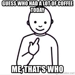 Guess who ? - guess who had a lot of coffee today me, that's who