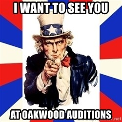 uncle sam i want you - I WANT tO SEE YOU AT OAKWOOD AUDITIONS