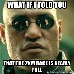 What If I Told You - what if i told you that the 2km race is nearly full