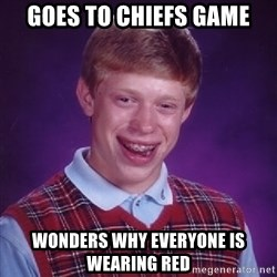 Bad Luck Brian - Goes to Chiefs game Wonders Why Everyone is Wearing red