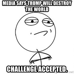 Challenge Accepted - Media says trump will destroy the world Challenge Accepted.