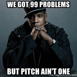 Jay Z problem - We got 99 problems But PITCH AIN'T one