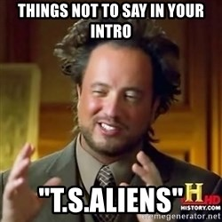 """ancient alien guy - things not to say in your intro """"t.s.aliens"""""""